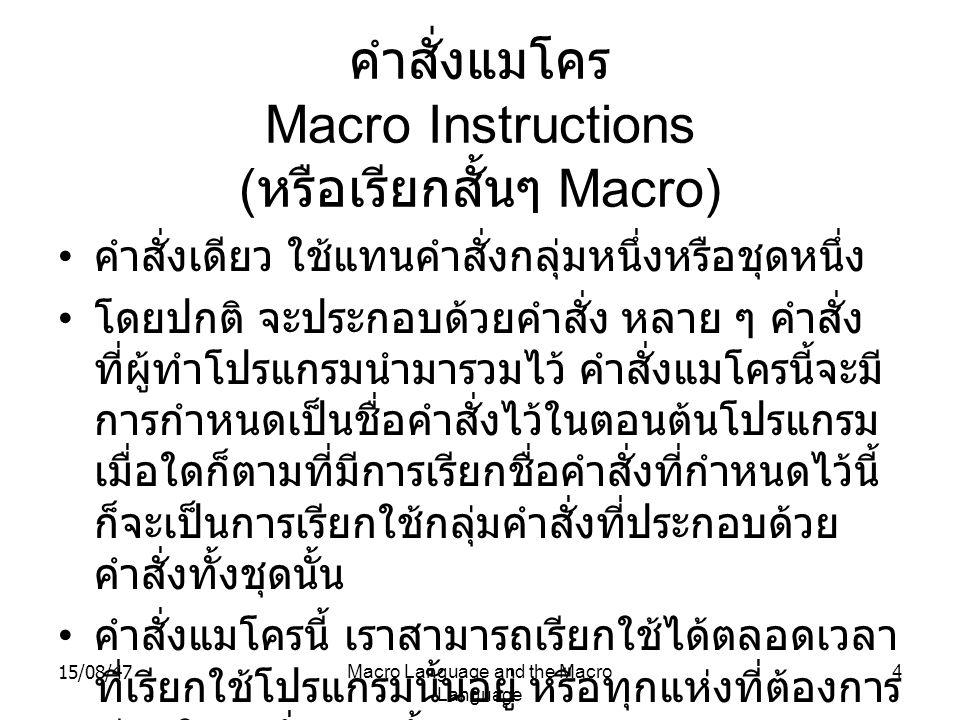 15/08/47Macro Language and the Macro Language 5 ตัวแปลแมโคร macro assembler เป็นโปรแกรมคอมพิวเตอร์ที่ใช้งานในการสร้าง โปรแกรมแมโคร มีหน้าที่แปลภาษาที่ใช้ในแมโคร ให้เป็น ภาษาแอสเซมบลี (assembly language) แต่ละข้อคำสั่งในโปรแกรมภาษาแอสเซมบลีนั้น ใช้แทนคำสั่งภาษาเครื่อง (machine language) หลายคำสั่งได้ ฉะนั้นถ้าเขียนแมโคร เก็บไว้ เมื่อเรียกมาใช้ก็จะทำให้สะดวก ไม่ต้อง พิมพ์คำสั่งยาว ๆ