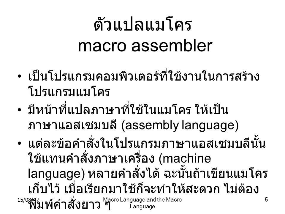 15/08/47Macro Language and the Macro Language 5 ตัวแปลแมโคร macro assembler เป็นโปรแกรมคอมพิวเตอร์ที่ใช้งานในการสร้าง โปรแกรมแมโคร มีหน้าที่แปลภาษาที่