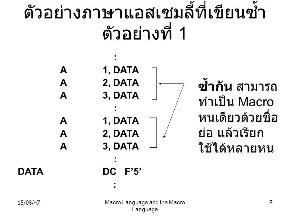 15/08/47Macro Language and the Macro Language 19 เขียนโดยใช้ Macro SOURCE MACRO &ARG0VARY &COUNT,&ARG1,&ARG2,&ARG3 &ARG0A1, &ARG1 AIF(&COUNT EQ 1).FINI A2, &ARG2 AIF(&COUNT EQ 2).FINI A3, &ARG3.FINIMEND : LOOP1VARY 3,DATA1,DATA2,DATA3 : LOOP2VARY 2,DATA3,DATA2 : LOOP3VARY 1,DATA1 : DATA1DC F'5' DATA2DC F'10' DATA3DC F'15' EXPANDED SOURCE : LOOP1A1, DATA1 A2, DATA2 A3, DATA3 : LOOP2A1, DATA3 A2, DATA2 : LOOP3A1, DATA1 : DATA1DC F'5' DATA2DC F'10' DATA3DC F'15'