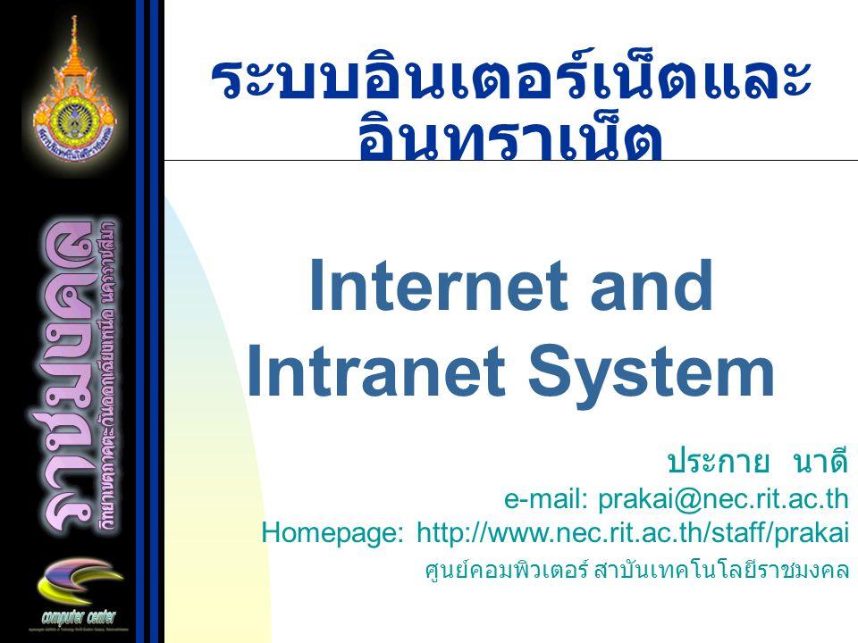 ระบบอินเตอร์เน็ตและ อินทราเน็ต Internet and Intranet System ประกาย นาดี e-mail: prakai@nec.rit.ac.th Homepage: http://www.nec.rit.ac.th/staff/prakai ศ