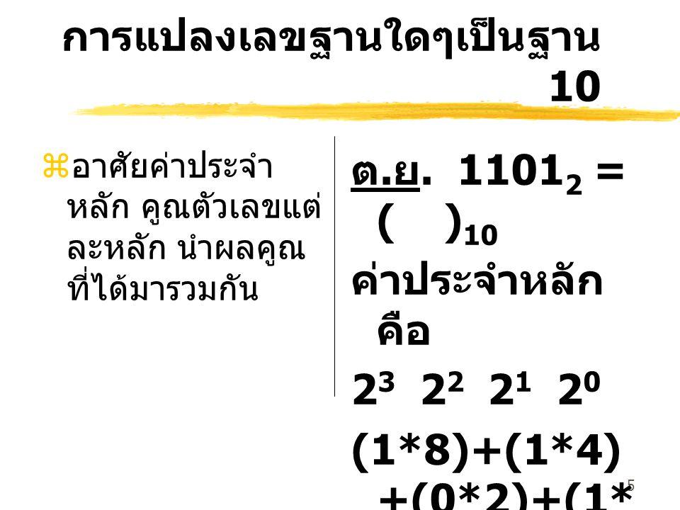 5 การแปลงเลขฐานใดๆเป็นฐาน 10 z อาศัยค่าประจำ หลัก คูณตัวเลขแต่ ละหลัก นำผลคูณ ที่ได้มารวมกัน ต. ย. 1101 2 = ( ) 10 ค่าประจำหลัก คือ 2 3 2 2 2 1 2 0 (1