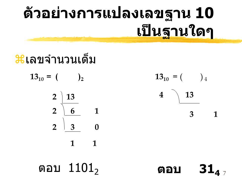 7 ตัวอย่างการแปลงเลขฐาน 10 เป็นฐานใดๆ z เลขจำนวนเต็ม 132 2 6 1 2 3 0 1 13 10 = ( ) 2 ตอบ 1101 2 13 10 = ( ) 4 4 13 3 1 ตอบ 31 4