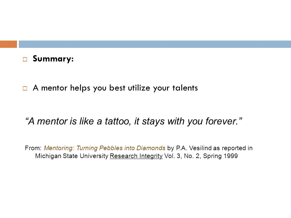 """ Summary:  A mentor helps you best utilize your talents """"A mentor is like a tattoo, it stays with you forever."""" From: Mentoring: Turning Pebbles int"""