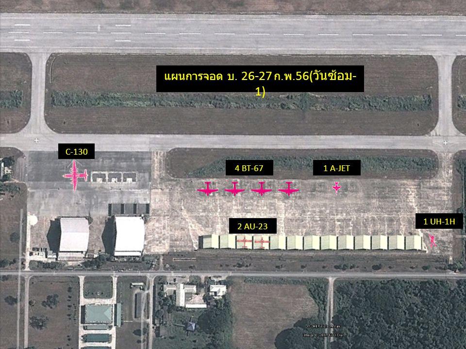UH-1H แผนการจอด บ. 26-27 ก. พ. 56( วันซ้อม - 1) 4 BT-671 A-JET 1 UH-1H 2 AU-23 C-130