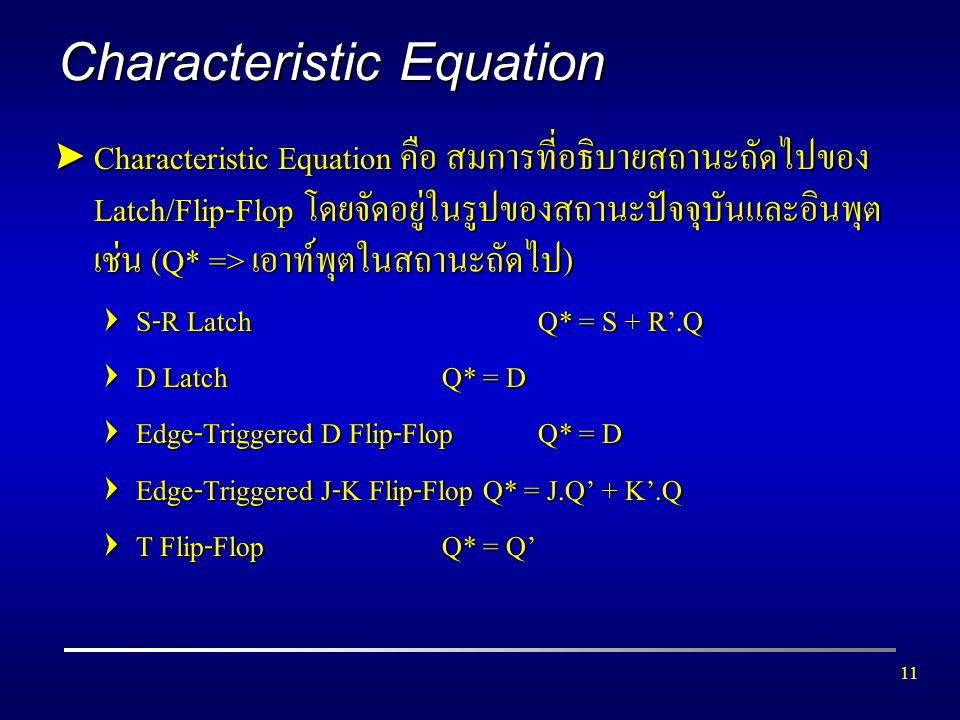 11 Characteristic Equation  Characteristic Equation คือ สมการที่อธิบายสถานะถัดไปของ Latch/Flip-Flop โดยจัดอยู่ในรูปของสถานะปัจจุบันและอินพุต เช่น (Q*