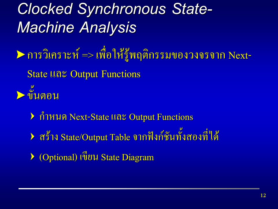 12 Clocked Synchronous State- Machine Analysis  การวิเคราะห์ => เพื่อให้รู้พฤติกรรมของวงจรจาก Next- State และ Output Functions  ขั้นตอน  กำหนด Next