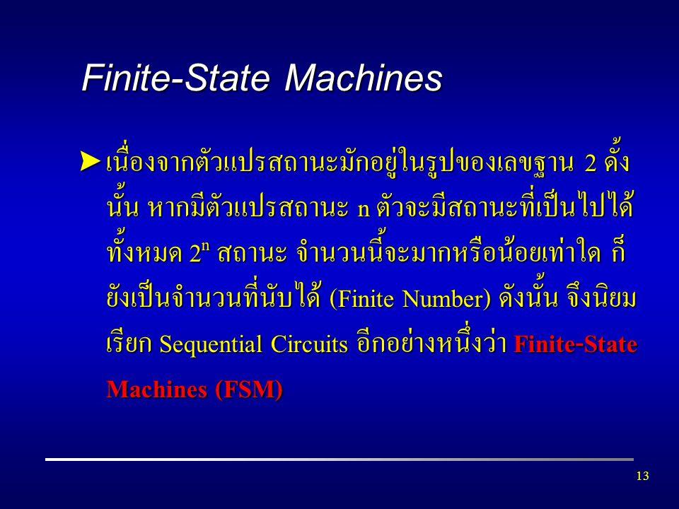 13 Finite-State Machines  เนื่องจากตัวแปรสถานะมักอยู่ในรูปของเลขฐาน 2 ดั้ง นั้น หากมีตัวแปรสถานะ n ตัวจะมีสถานะที่เป็นไปได้ ทั้งหมด 2 n สถานะ จำนวนนี