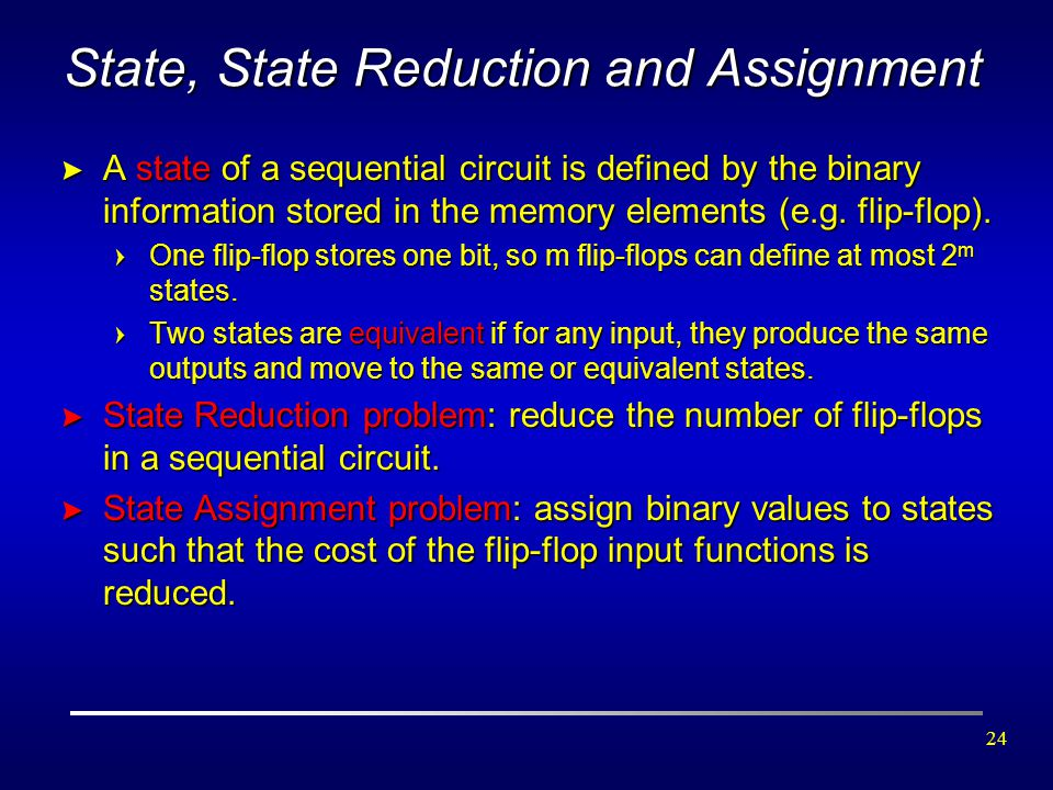 24 State, State Reduction and Assignment > A state of a sequential circuit is defined by the binary information stored in the memory elements (e.g. fl