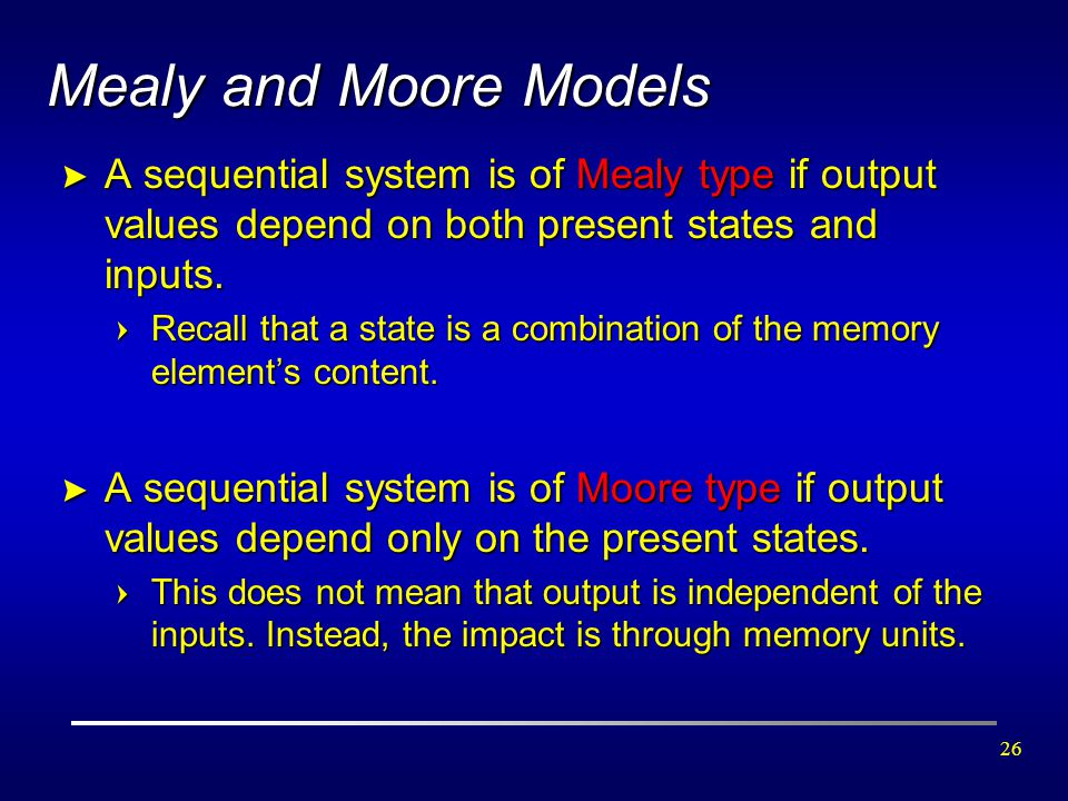 26 Mealy and Moore Models > A sequential system is of Mealy type if output values depend on both present states and inputs. =Recall that a state is a