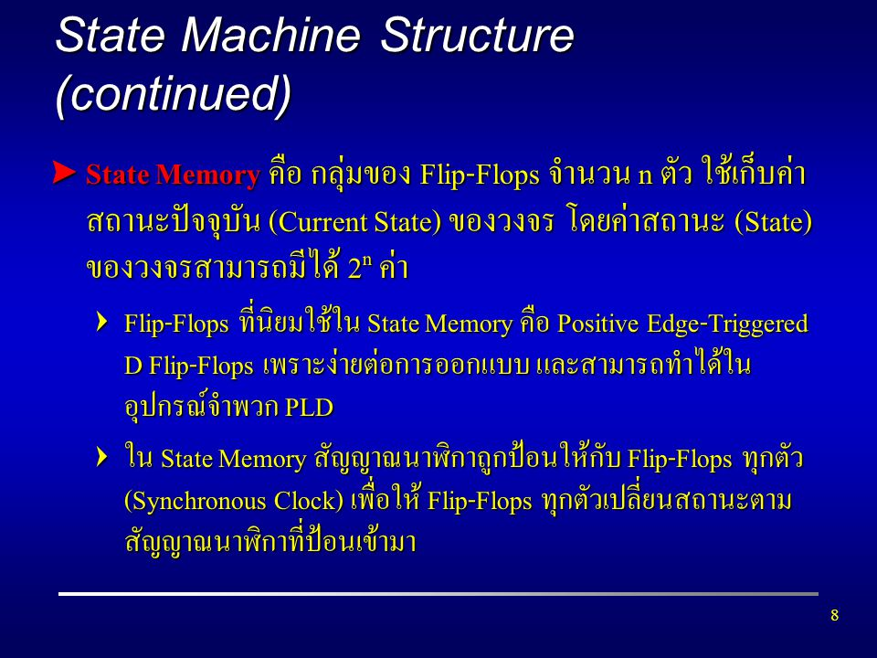 9 State Machine Structure (continued) > Next-State Logic F คือฟังก์ชันทางลอจิกที่ใช้กำหนดค่า ของสถานะถัดไป (Next State) โดยเป็นฟังก์ชันของ สถานะปัจจุบันกับอินพุตขณะนั้น Next-State Logic = F(Current State, Input) > Output Logic G คือ ฟังก์ชันทางลอจิกที่ใช้กำหนดค่าของ เอาท์พุตของวงจร