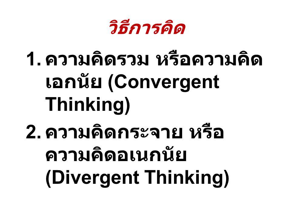 วิธีการคิด 1. ความคิดรวม หรือความคิด เอกนัย (Convergent Thinking) 2. ความคิดกระจาย หรือ ความคิดอเนกนัย (Divergent Thinking)