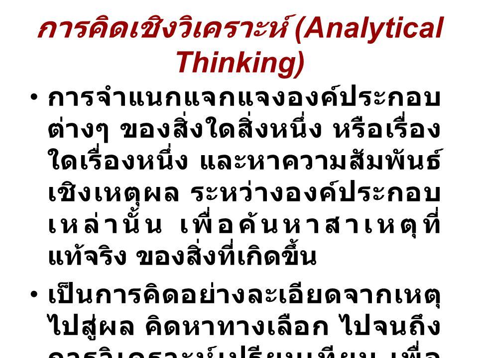 การคิดเชิงวิเคราะห์ (Analytical Thinking) การจำแนกแจกแจงองค์ประกอบ ต่างๆ ของสิ่งใดสิ่งหนึ่ง หรือเรื่อง ใดเรื่องหนึ่ง และหาความสัมพันธ์ เชิงเหตุผล ระหว