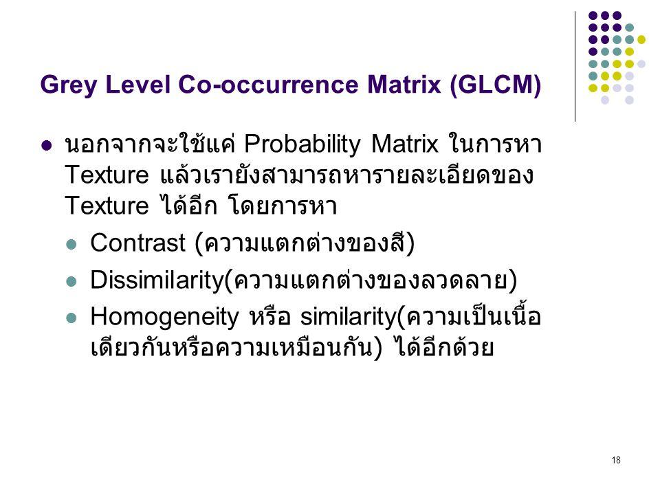 18 Grey Level Co-occurrence Matrix (GLCM) นอกจากจะใช้แค่ Probability Matrix ในการหา Texture แล้วเรายังสามารถหารายละเอียดของ Texture ได้อีก โดยการหา Contrast ( ความแตกต่างของสี ) Dissimilarity( ความแตกต่างของลวดลาย ) Homogeneity หรือ similarity( ความเป็นเนื้อ เดียวกันหรือความเหมือนกัน ) ได้อีกด้วย