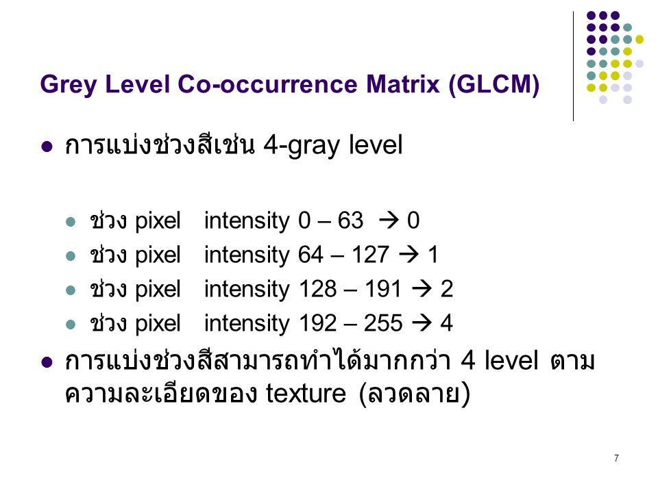 7 Grey Level Co-occurrence Matrix (GLCM) การแบ่งช่วงสีเช่น 4-gray level ช่วง pixel intensity 0 – 63  0 ช่วง pixel intensity 64 – 127  1 ช่วง pixel intensity 128 – 191  2 ช่วง pixel intensity 192 – 255  4 การแบ่งช่วงสีสามารถทำได้มากกว่า 4 level ตาม ความละเอียดของ texture ( ลวดลาย )