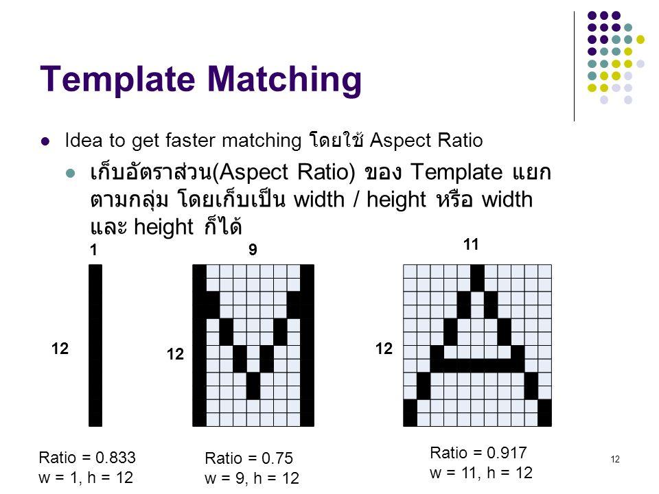 12 Template Matching Idea to get faster matching โดยใช้ Aspect Ratio เก็บอัตราส่วน (Aspect Ratio) ของ Template แยก ตามกลุ่ม โดยเก็บเป็น width / height