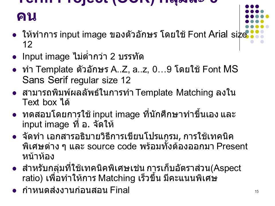 15 Term Project (OCR) กลุ่มละ 5 คน ให้ทำการ input image ของตัวอักษร โดยใช้ Font Arial size 12 Input image ไม่ต่ำกว่า 2 บรรทัด ทำ Template ตัวอักษร A..