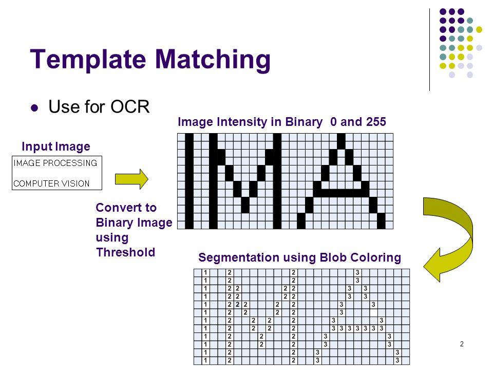 13 Template Matching Idea to get faster matching โดยใช้ Bounding box ใช้การ Blob coloring ให้เป็นประโยชน์ในการเริ่มต้นขอบเขต (Bounding box) ของการทำ Template Matching ของตัวอักษรในภาพแต่ละตัว เช่น - ตัวอักษร M จะมีขอบเขตเริ่มต้นที่ i=1,j=5 และสิ้นสุดที่ i=12,j=13 - ตัวอักษร A จะมีขอบเขตเริ่มต้นที่ i=1,j=16 และสิ้นสุดที่ i=12,j=26 i j