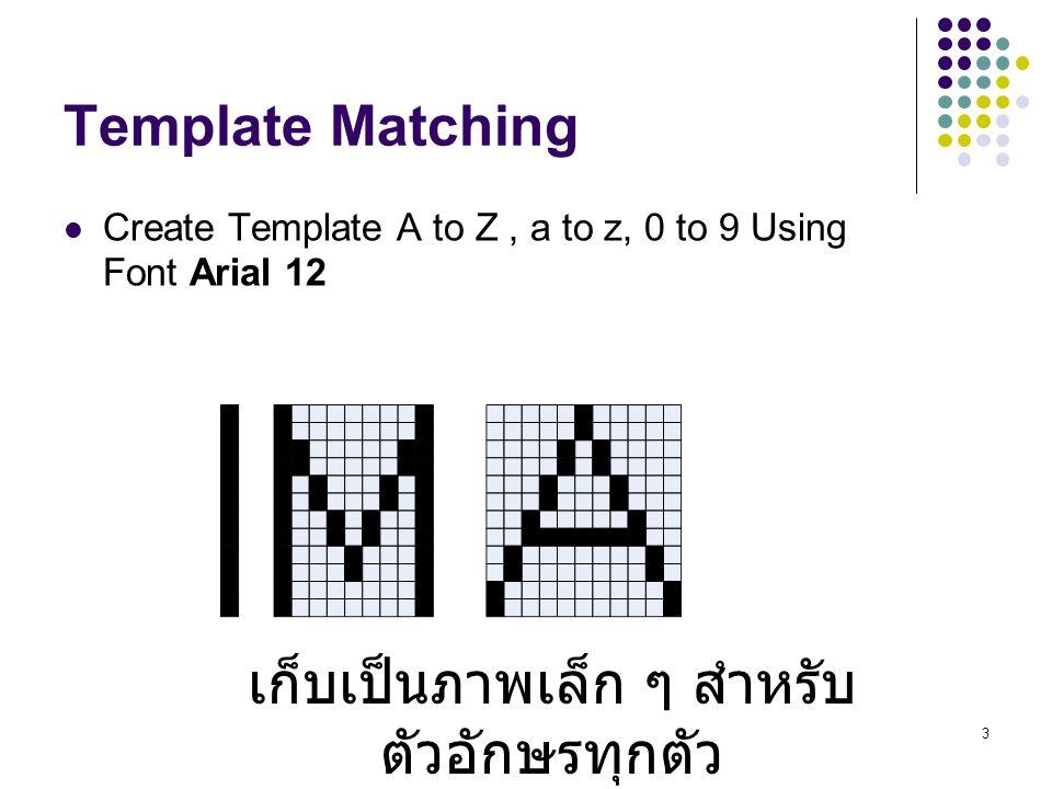 4 Template Matching การ Match template กับ Input image จะทำได้โดย การ ทำ convolution แบบ sum square difference เมื่อนำ template ไปวาง (convolution) แล้วให้ทำการ นำเอาค่า pixel ใน template ลบกับค่า pixel ของรูปภาพ และ ทำการรวมค่าทั้งหมด ที่ลบได้ (sum square difference) ถ้าได้ค่าน้อย หรือเป็น 0 แสดงว่า match ถ้าได้ค่ามาก แสดงว่า not match