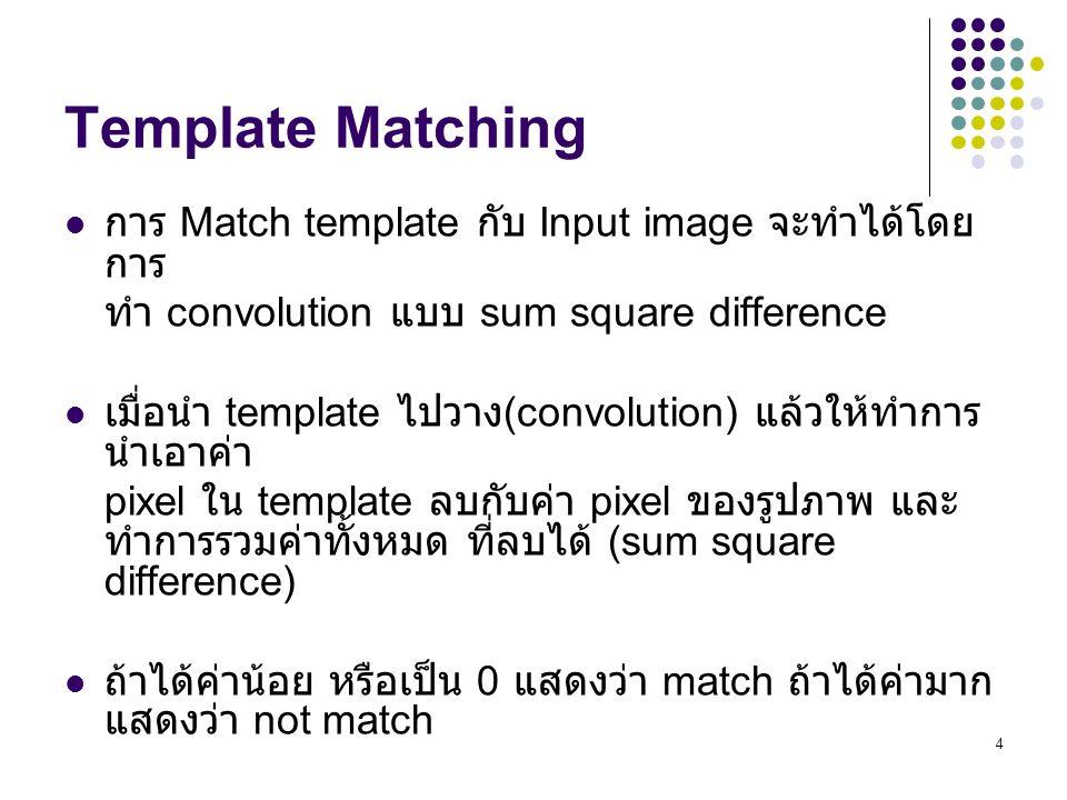 4 Template Matching การ Match template กับ Input image จะทำได้โดย การ ทำ convolution แบบ sum square difference เมื่อนำ template ไปวาง (convolution) แล