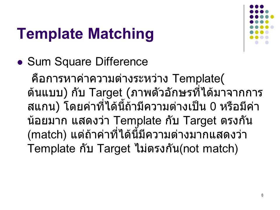8 Sum Square Difference คือการหาค่าความต่างระหว่าง Template( ต้นแบบ ) กับ Target ( ภาพตัวอักษรที่ได้มาจากการ สแกน ) โดยค่าที่ได้นี้ถ้ามีความต่างเป็น 0