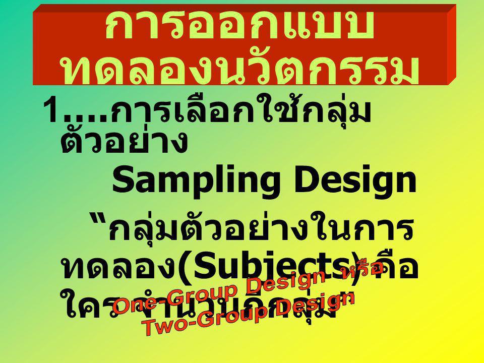"""การออกแบบ ทดลองนวัตกรรม 1…. การเลือกใช้กลุ่ม ตัวอย่าง Sampling Design """" กลุ่มตัวอย่างในการ ทดลอง (Subjects) คือ ใคร จำนวนกี่กลุ่ม """""""