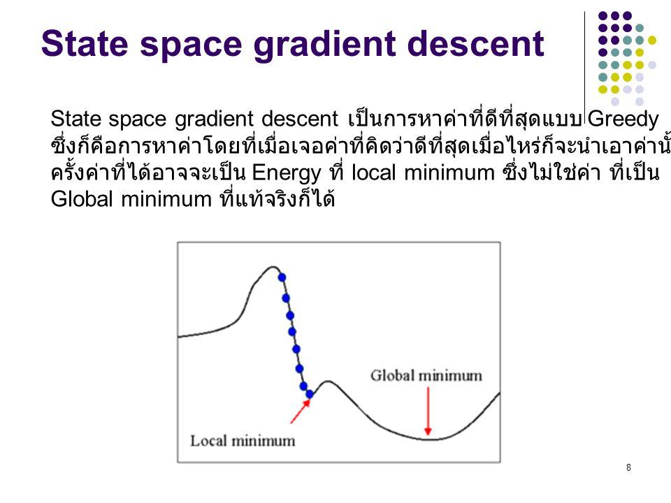 8 State space gradient descent State space gradient descent เป็นการหาค่าที่ดีที่สุดแบบ Greedy ซึ่งก็คือการหาค่าโดยที่เมื่อเจอค่าที่คิดว่าดีที่สุดเมื่อ