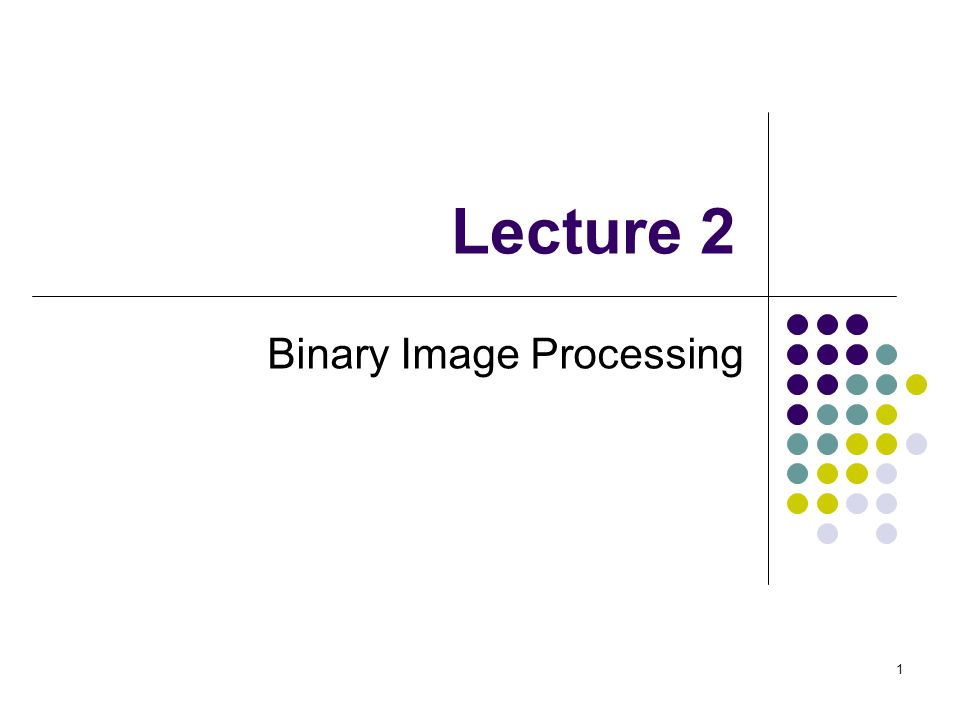 1 Lecture 2 Binary Image Processing