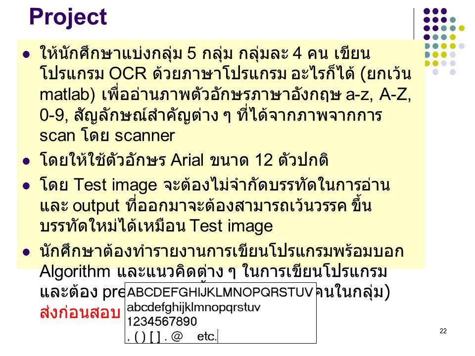 22 Project ให้นักศึกษาแบ่งกลุ่ม 5 กลุ่ม กลุ่มละ 4 คน เขียน โปรแกรม OCR ด้วยภาษาโปรแกรม อะไรก็ได้ ( ยกเว้น matlab) เพื่ออ่านภาพตัวอักษรภาษาอังกฤษ a-z,