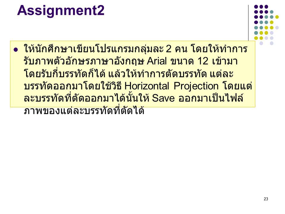 23 Assignment2 ให้นักศึกษาเขียนโปรแกรมกลุ่มละ 2 คน โดยให้ทำการ รับภาพตัวอักษรภาษาอังกฤษ Arial ขนาด 12 เข้ามา โดยรับกี่บรรทัดก็ได้ แล้วให้ทำการตัดบรรทั