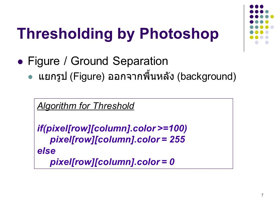 7 Thresholding by Photoshop Figure / Ground Separation แยกรูป (Figure) ออกจากพื้นหลัง (background) Algorithm for Threshold if(pixel[row][column].color