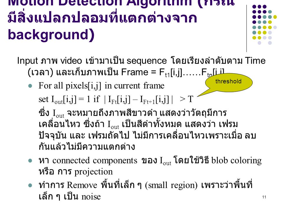 11 Motion Detection Algorithm ( กรณี มีสิ่งแปลกปลอมที่แตกต่างจาก background) Input ภาพ video เข้ามาเป็น sequence โดยเรียงลำดับตาม Time ( เวลา ) และเก็บภาพเป็น Frame = F t1 [i,j]……F tn [i,j] For all pixels[i,j] in current frame set I out [i,j] = 1 if   I Ft [i,j] – I Ft+1 [i,j]   > T ซึ่ง I out จะหมายถึงภาพสีขาวดำ แสดงว่าวัตถุมีการ เคลื่อนไหว ซึ่งถ้า I out เป็นสีดำทั้งหมด แสดงว่า เฟรม ปัจจุบัน และ เฟรมถัดไป ไม่มีการเคลื่อนไหวเพราะเมื่อ ลบ กันแล้วไม่มีความแตกต่าง หา connected components ของ I out โดยใช้วิธี blob coloring หรือ การ projection ทำการ Remove พื้นที่เล็ก ๆ (small region) เพราะว่าพื้นที่ เล็ก ๆ เป็น noise threshold