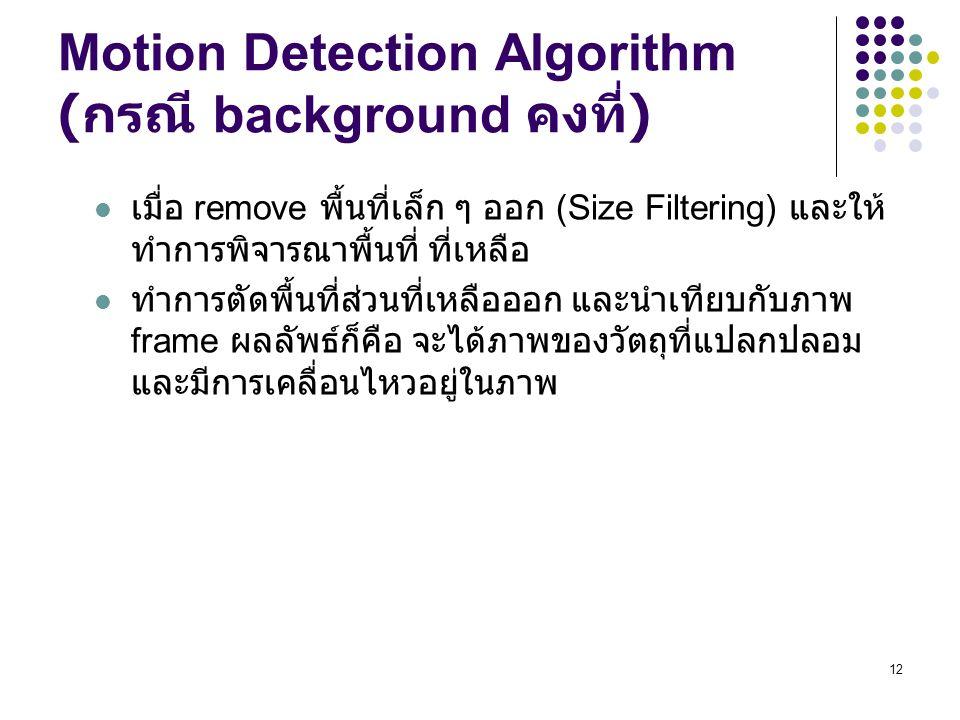 12 Motion Detection Algorithm ( กรณี background คงที่ ) เมื่อ remove พื้นที่เล็ก ๆ ออก (Size Filtering) และให้ ทำการพิจารณาพื้นที่ ที่เหลือ ทำการตัดพื้นที่ส่วนที่เหลือออก และนำเทียบกับภาพ frame ผลลัพธ์ก็คือ จะได้ภาพของวัตถุที่แปลกปลอม และมีการเคลื่อนไหวอยู่ในภาพ