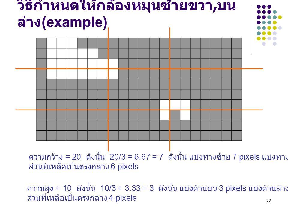 22 วิธีกำหนดให้กล้องหมุนซ้ายขวา, บน ล่าง (example) ความกว้าง = 20 ดังนั้น 20/3 = 6.67 = 7 ดังนั้น แบ่งทางซ้าย 7 pixels แบ่งทางขวา 7 pixels ส่วนที่เหลือเป็นตรงกลาง 6 pixels ความสูง = 10 ดังนั้น 10/3 = 3.33 = 3 ดังนั้น แบ่งด้านบน 3 pixels แบ่งด้านล่าง 3 pixels ส่วนที่เหลือเป็นตรงกลาง 4 pixels