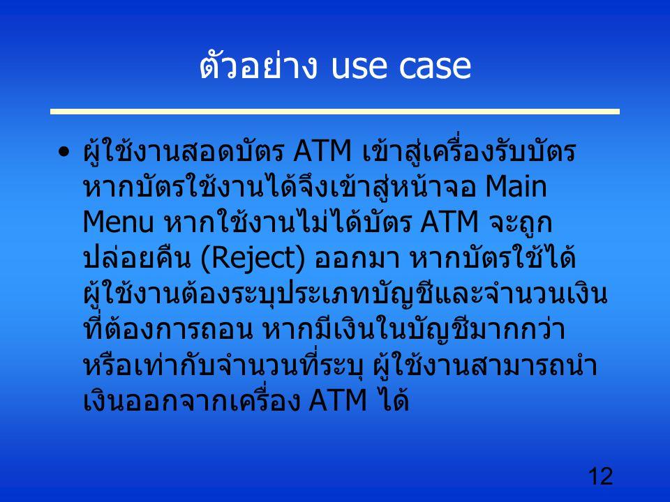 12 ตัวอย่าง use case ผู้ใช้งานสอดบัตร ATM เข้าสู่เครื่องรับบัตร หากบัตรใช้งานได้จึงเข้าสู่หน้าจอ Main Menu หากใช้งานไม่ได้บัตร ATM จะถูก ปล่อยคืน (Reject) ออกมา หากบัตรใช้ได้ ผู้ใช้งานต้องระบุประเภทบัญชีและจำนวนเงิน ที่ต้องการถอน หากมีเงินในบัญชีมากกว่า หรือเท่ากับจำนวนที่ระบุ ผู้ใช้งานสามารถนำ เงินออกจากเครื่อง ATM ได้