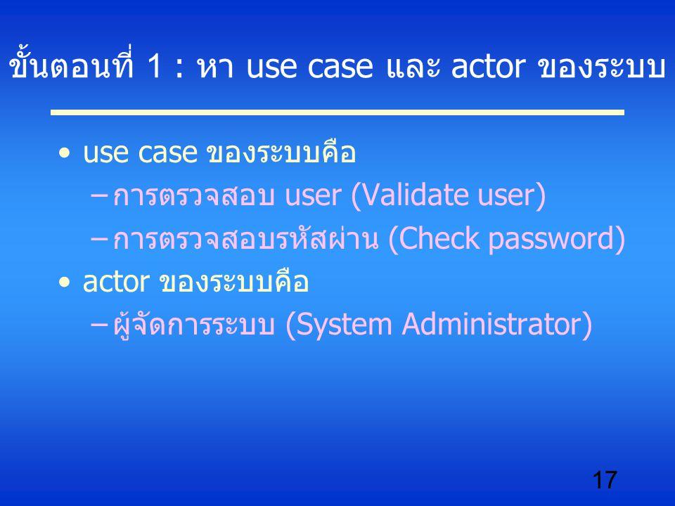 17 ขั้นตอนที่ 1 : หา use case และ actor ของระบบ use case ของระบบคือ –การตรวจสอบ user (Validate user) –การตรวจสอบรหัสผ่าน (Check password) actor ของระบ