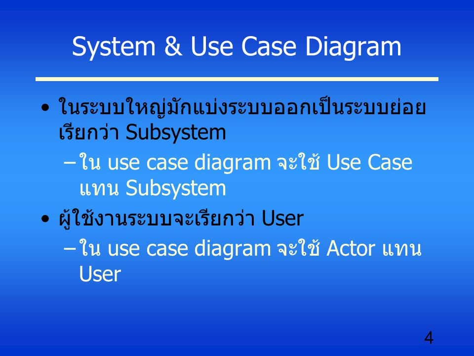 4 System & Use Case Diagram ในระบบใหญ่มักแบ่งระบบออกเป็นระบบย่อย เรียกว่า Subsystem –ใน use case diagram จะใช้ Use Case แทน Subsystem ผู้ใช้งานระบบจะเ
