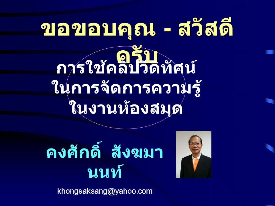 ขอขอบคุณ - สวัสดี ครับ คงศักดิ์ สังฆมา นนท์ khongsaksang@yahoo.com การใช้คลิปวีดิทัศน์ ในการจัดการความรู้ ในงานห้องสมุด