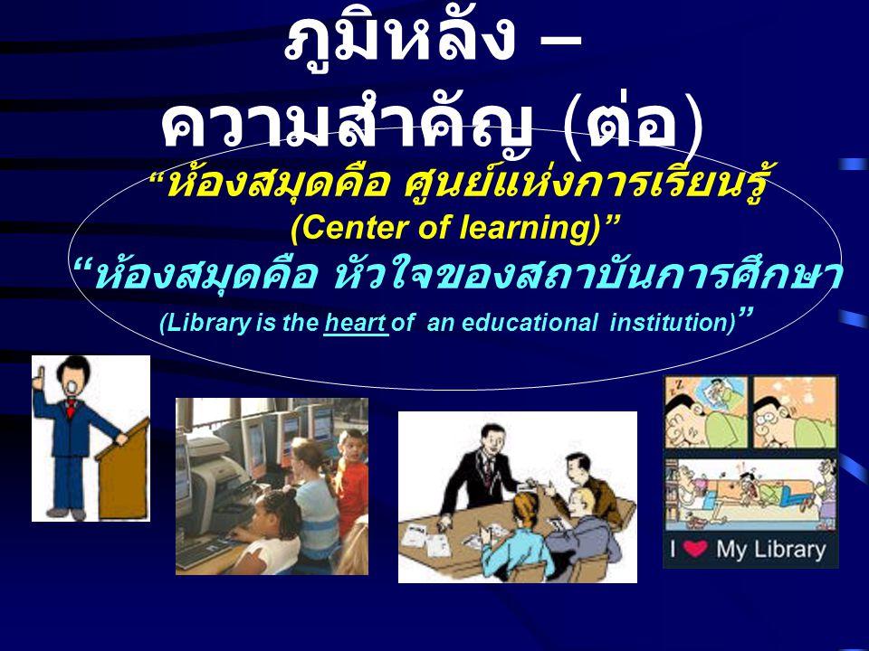 """"""" ห้องสมุดคือ ศูนย์แห่งการเรียนรู้ (Center of learning)"""" """" ห้องสมุดคือ หัวใจของสถาบันการศึกษา (Library is the heart of an educational institution) """" ภ"""