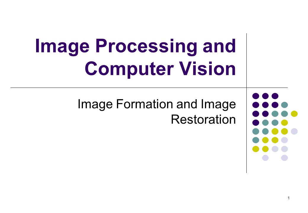 1 Image Processing and Computer Vision Image Formation and Image Restoration