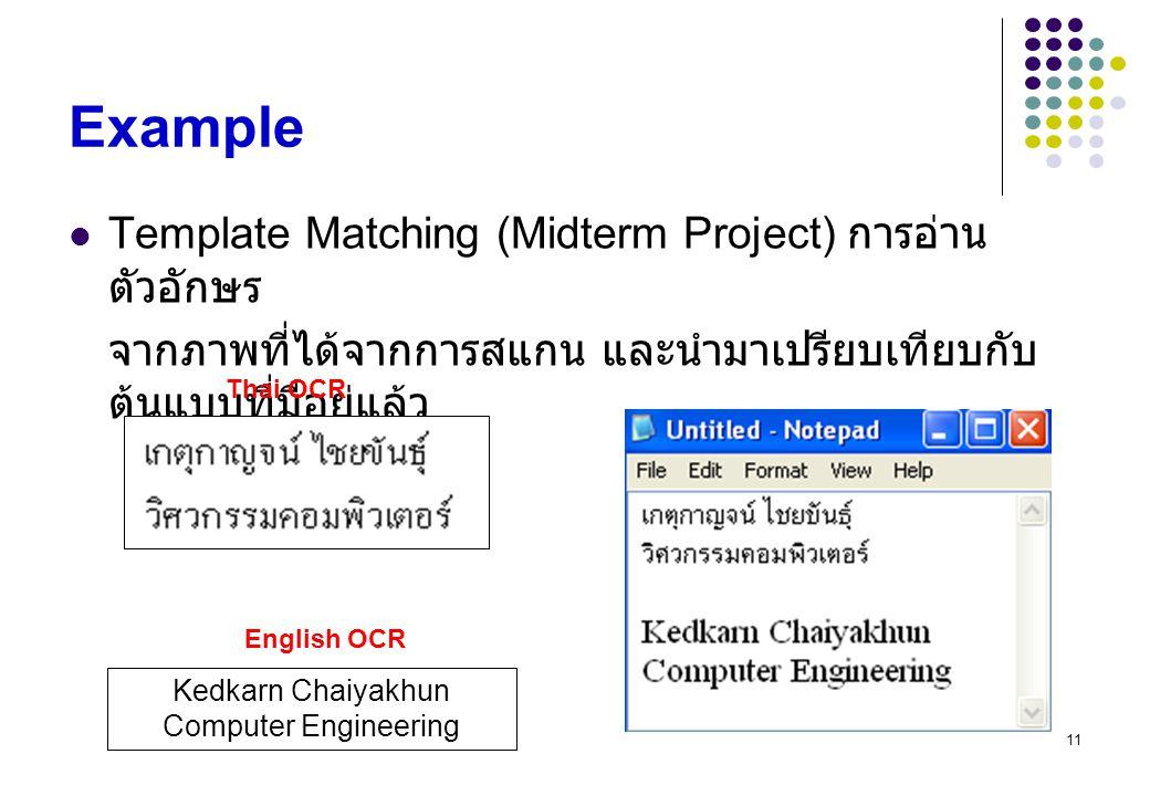 11 Example Template Matching (Midterm Project) การอ่าน ตัวอักษร จากภาพที่ได้จากการสแกน และนำมาเปรียบเทียบกับ ต้นแบบที่มีอยู่แล้ว Kedkarn Chaiyakhun Co