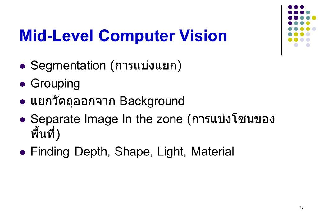 17 Mid-Level Computer Vision Segmentation ( การแบ่งแยก ) Grouping แยกวัตถุออกจาก Background Separate Image In the zone ( การแบ่งโซนของ พื้นที่ ) Findi