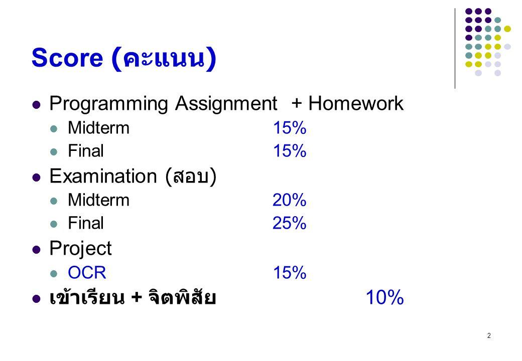 2 Score ( คะแนน ) Programming Assignment + Homework Midterm 15% Final 15% Examination ( สอบ ) Midterm 20% Final 25% Project OCR 15% เข้าเรียน + จิตพิส