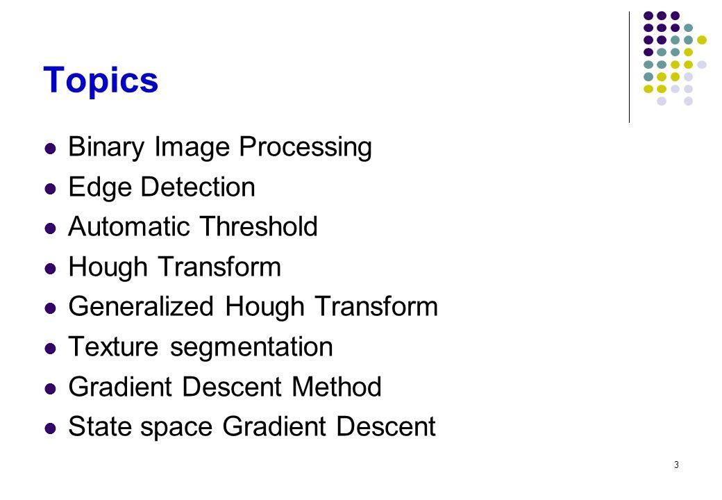 3 Topics Binary Image Processing Edge Detection Automatic Threshold Hough Transform Generalized Hough Transform Texture segmentation Gradient Descent