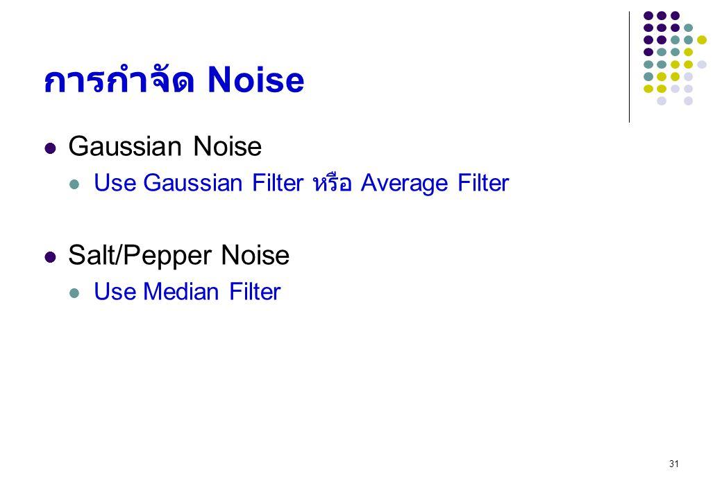 31 การกำจัด Noise Gaussian Noise Use Gaussian Filter หรือ Average Filter Salt/Pepper Noise Use Median Filter