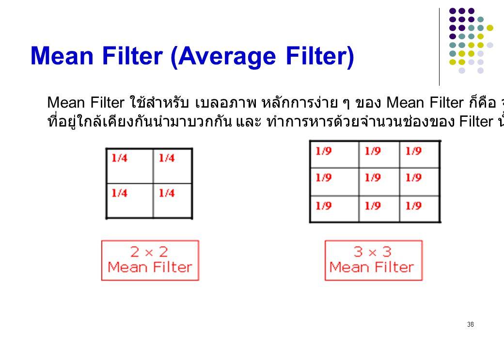 38 Mean Filter (Average Filter) Mean Filter ใช้สำหรับ เบลอภาพ หลักการง่าย ๆ ของ Mean Filter ก็คือ จับ pixel ที่อยู่ใกล้เคียงกันนำมาบวกกัน และ ทำการหาร