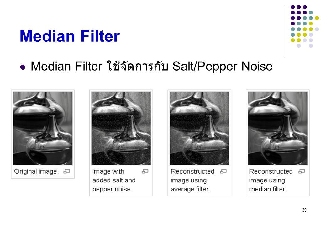 39 Median Filter Median Filter ใช้จัดการกับ Salt/Pepper Noise