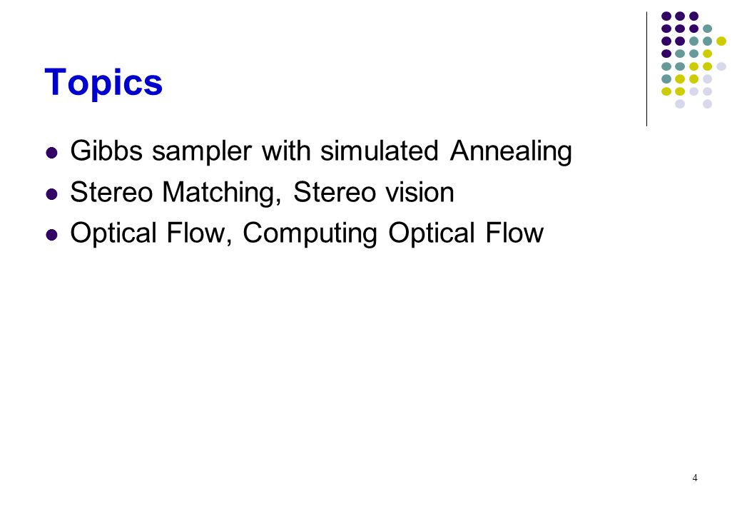 4 Topics Gibbs sampler with simulated Annealing Stereo Matching, Stereo vision Optical Flow, Computing Optical Flow