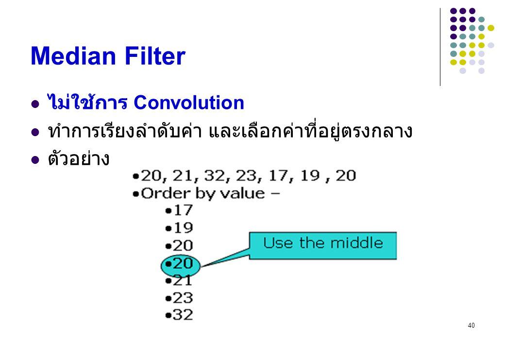 40 Median Filter ไม่ใช้การ Convolution ทำการเรียงลำดับค่า และเลือกค่าที่อยู่ตรงกลาง ตัวอย่าง