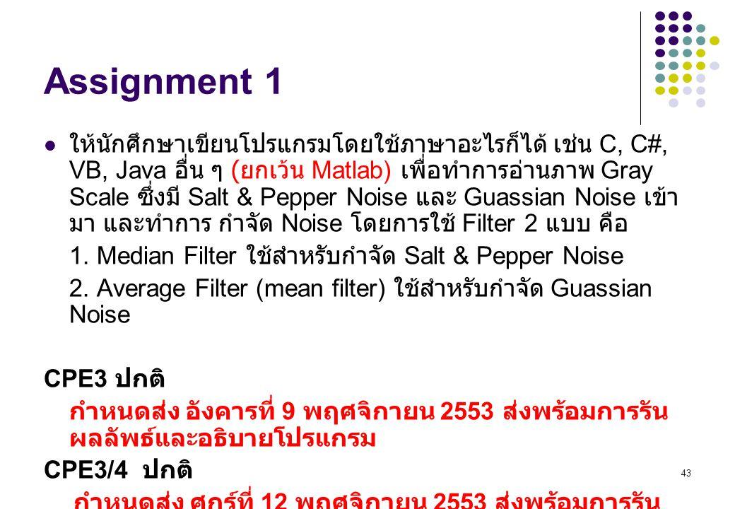 43 Assignment 1 ให้นักศึกษาเขียนโปรแกรมโดยใช้ภาษาอะไรก็ได้ เช่น C, C#, VB, Java อื่น ๆ ( ยกเว้น Matlab) เพื่อทำการอ่านภาพ Gray Scale ซึ่งมี Salt & Pepper Noise และ Guassian Noise เข้า มา และทำการ กำจัด Noise โดยการใช้ Filter 2 แบบ คือ 1.
