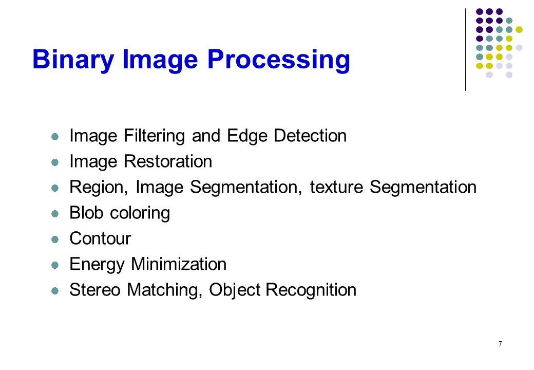 7 Binary Image Processing Image Filtering and Edge Detection Image Restoration Region, Image Segmentation, texture Segmentation Blob coloring Contour